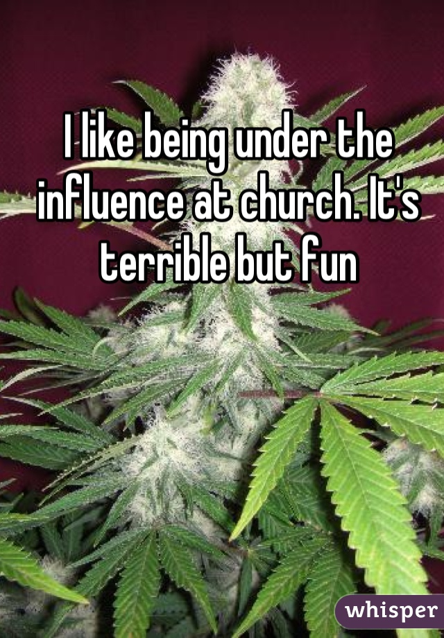 I like being under the influence at church. It's terrible but fun