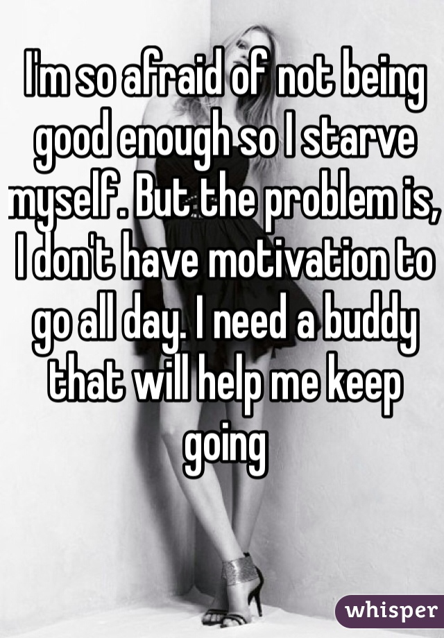 I'm so afraid of not being good enough so I starve myself. But the problem is, I don't have motivation to go all day. I need a buddy that will help me keep going