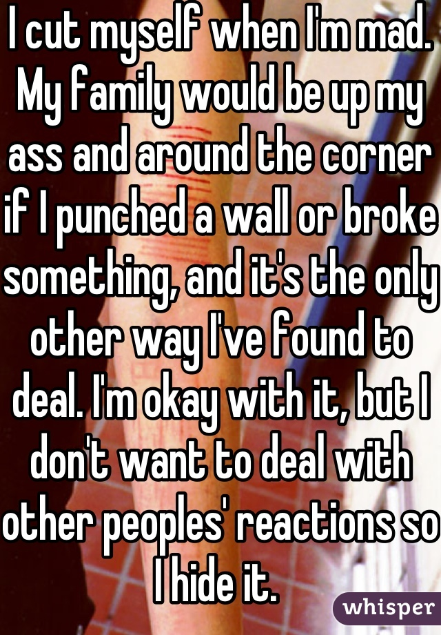 I cut myself when I'm mad. My family would be up my ass and around the corner if I punched a wall or broke something, and it's the only other way I've found to deal. I'm okay with it, but I don't want to deal with other peoples' reactions so I hide it.