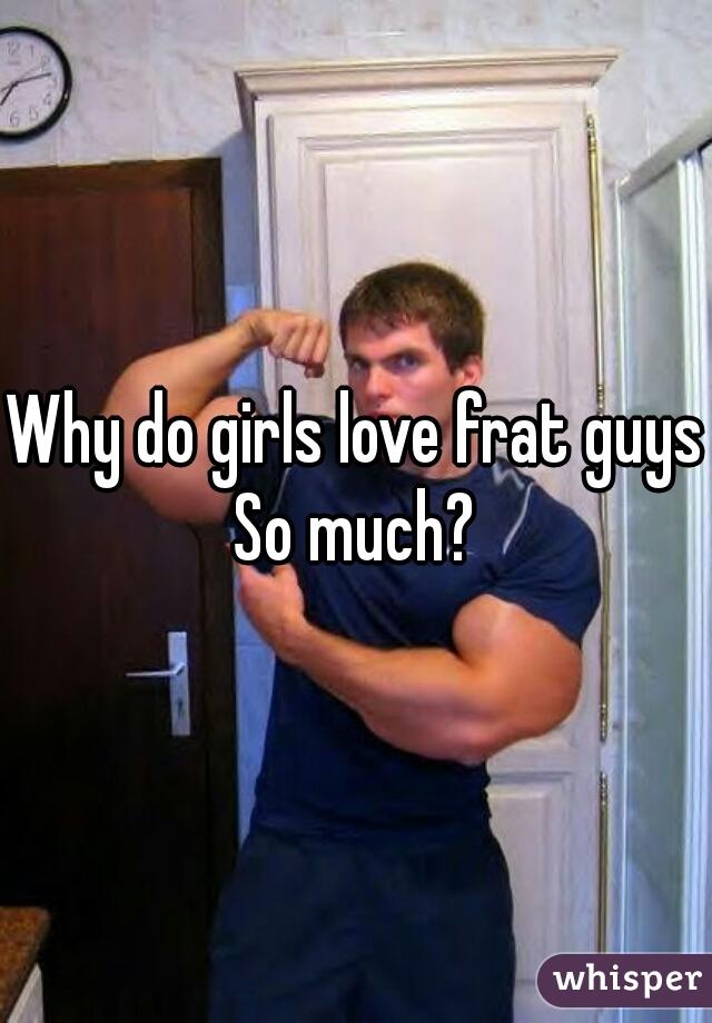Why do girls love frat guys So much?