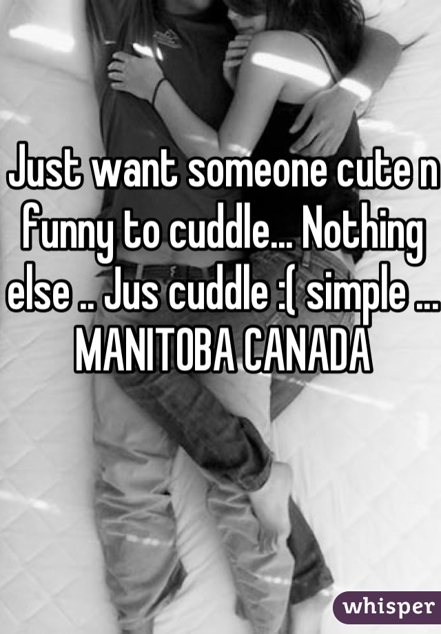 Just want someone cute n funny to cuddle... Nothing else .. Jus cuddle :( simple ...  MANITOBA CANADA