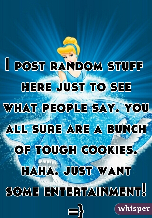 I post random stuff here just to see what people say. you all sure are a bunch of tough cookies. haha. just want some entertainment! =}
