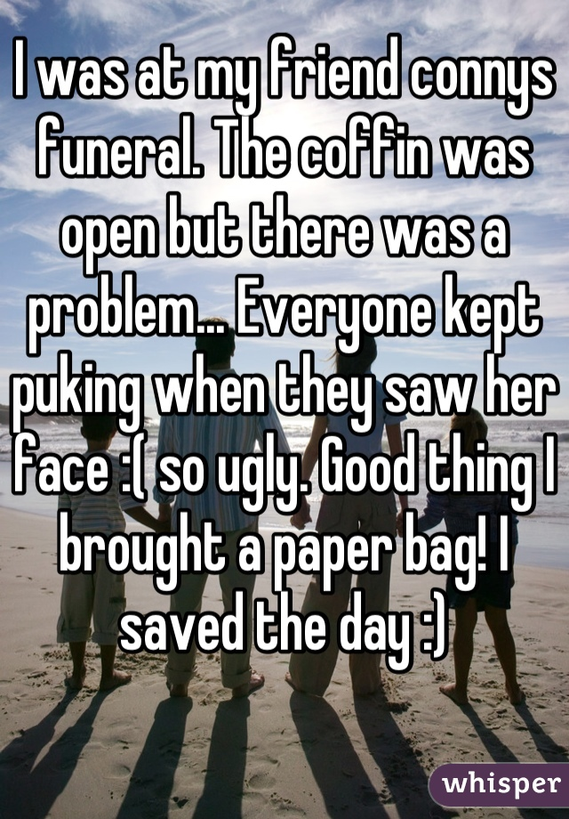 I was at my friend connys funeral. The coffin was open but there was a problem... Everyone kept puking when they saw her face :( so ugly. Good thing I brought a paper bag! I saved the day :)
