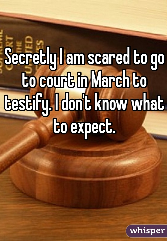 Secretly I am scared to go to court in March to testify. I don't know what to expect.
