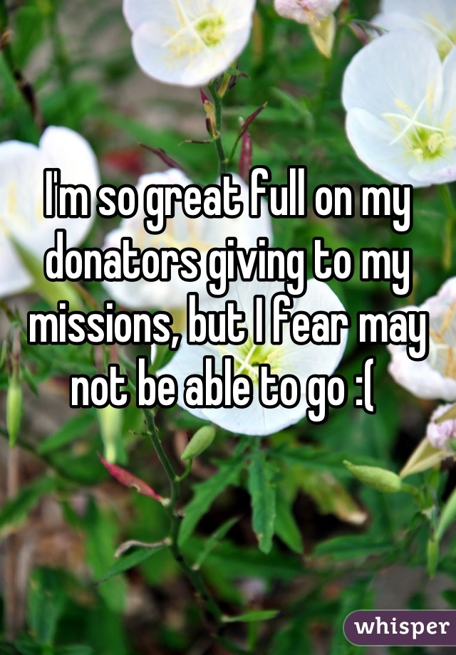 I'm so great full on my donators giving to my missions, but I fear may not be able to go :(
