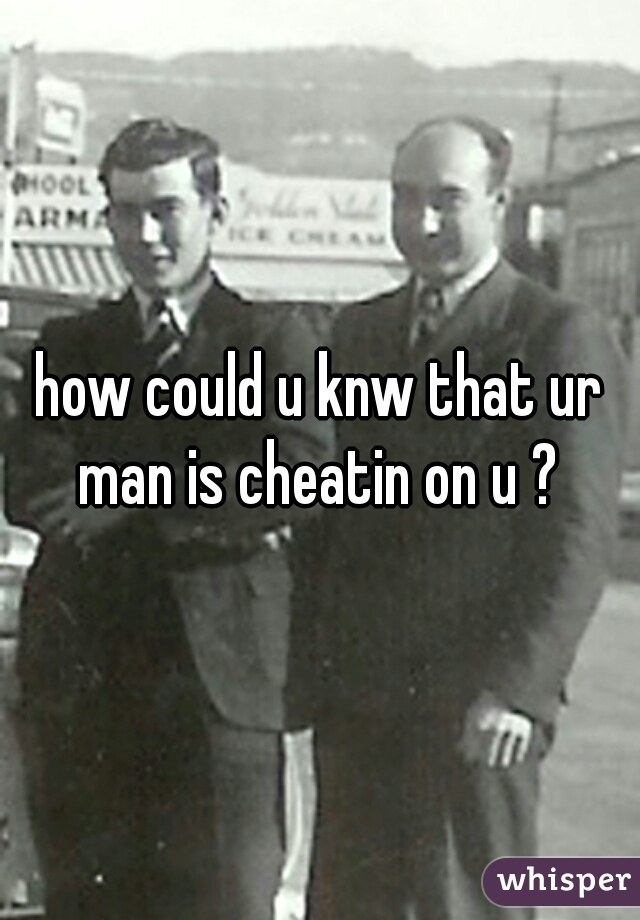 how could u knw that ur man is cheatin on u ?