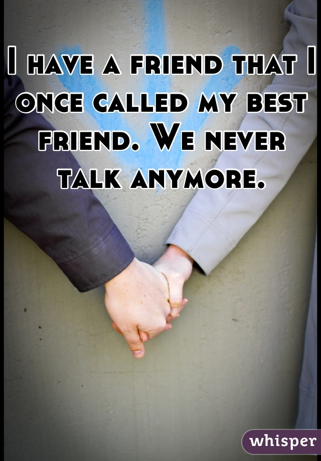 I have a friend that I once called my best friend. We never talk anymore.