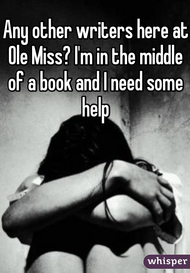 Any other writers here at Ole Miss? I'm in the middle of a book and I need some help