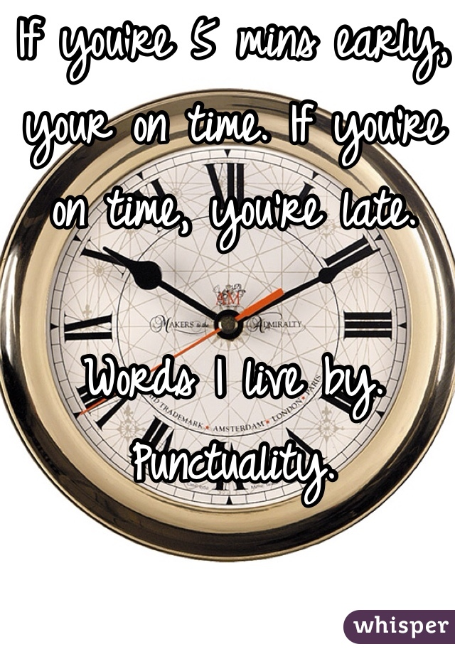 If you're 5 mins early, your on time. If you're on time, you're late.  Words I live by. Punctuality.