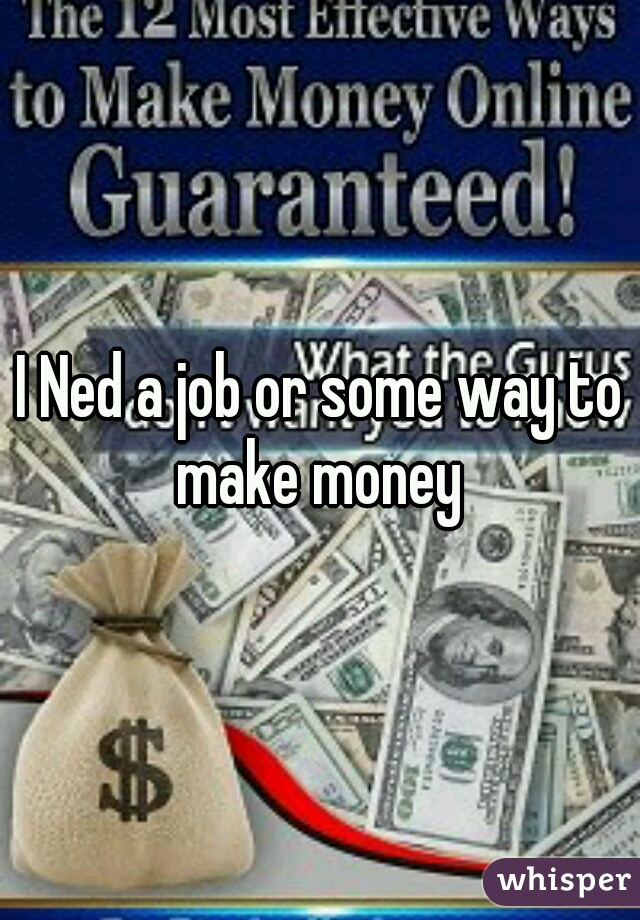 I Ned a job or some way to make money