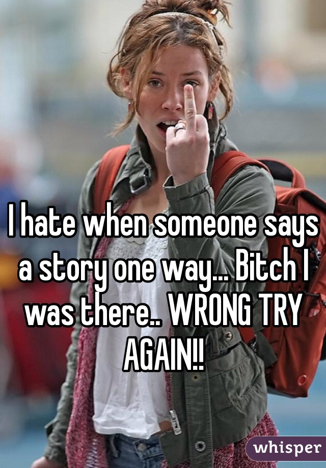 I hate when someone says a story one way... Bitch I was there.. WRONG TRY AGAIN!!