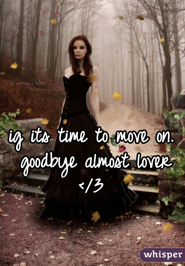 ig its time to move on. goodbye almost lover </3