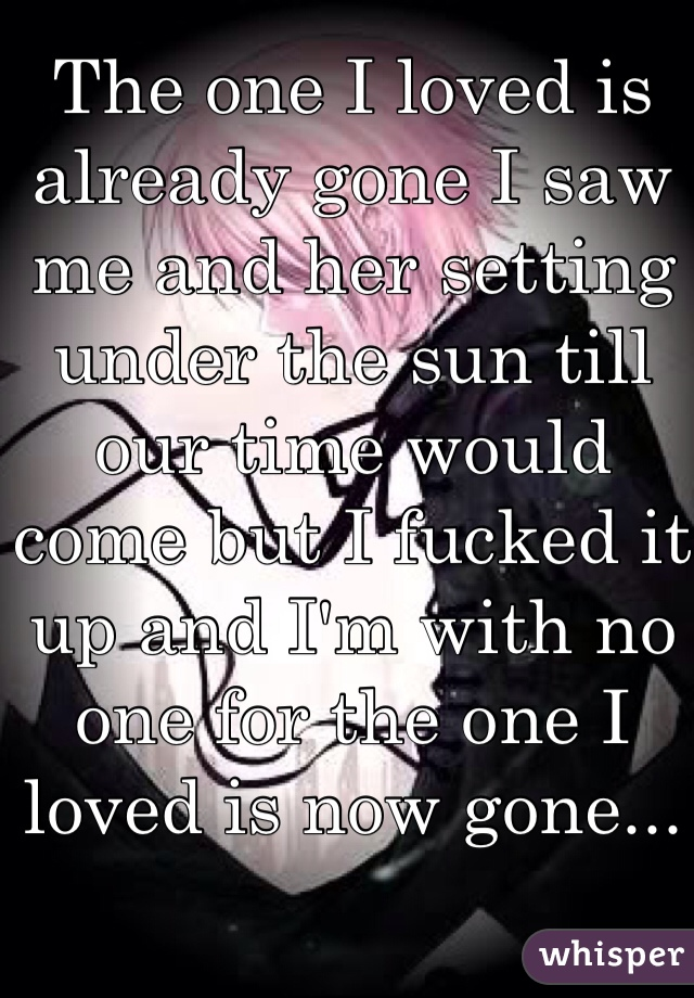 The one I loved is already gone I saw me and her setting under the sun till our time would come but I fucked it up and I'm with no one for the one I loved is now gone...