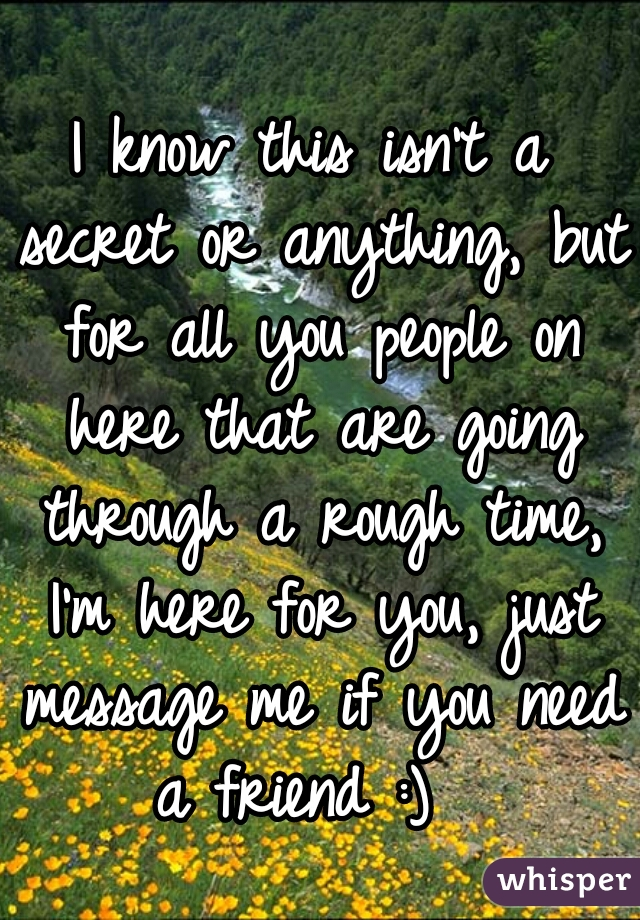 I know this isn't a secret or anything, but for all you people on here that are going through a rough time, I'm here for you, just message me if you need a friend :)