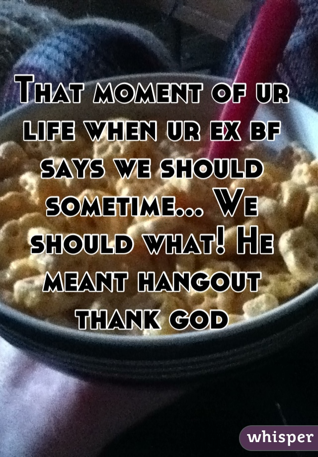 That moment of ur life when ur ex bf says we should sometime... We should what! He meant hangout thank god