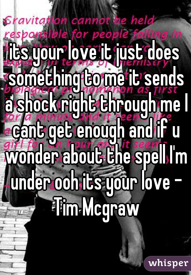 its your love it just does something to me it sends a shock right through me I cant get enough and if u wonder about the spell I'm under ooh its your love - Tim Mcgraw