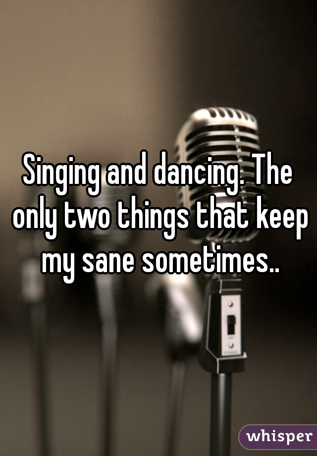 Singing and dancing. The only two things that keep my sane sometimes..