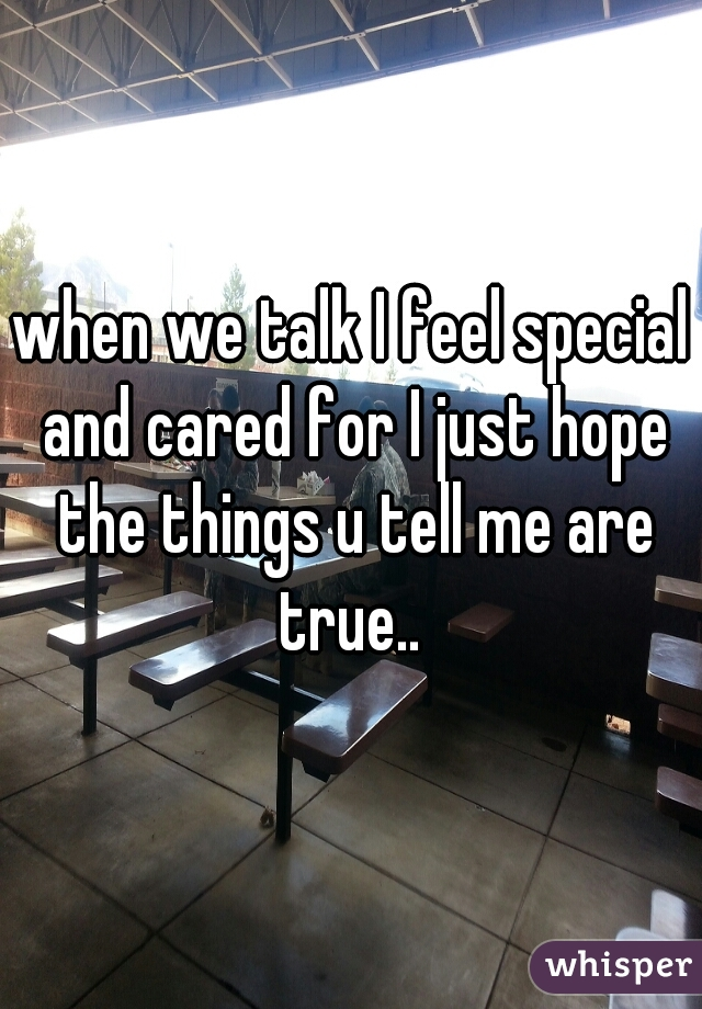 when we talk I feel special and cared for I just hope the things u tell me are true..