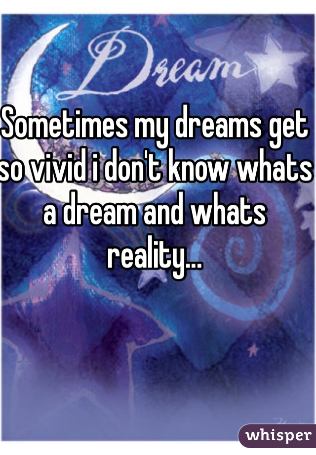 Sometimes my dreams get so vivid i don't know whats a dream and whats reality...