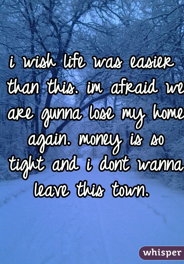i wish life was easier than this. im afraid we are gunna lose my home again. money is so tight and i dont wanna leave this town.