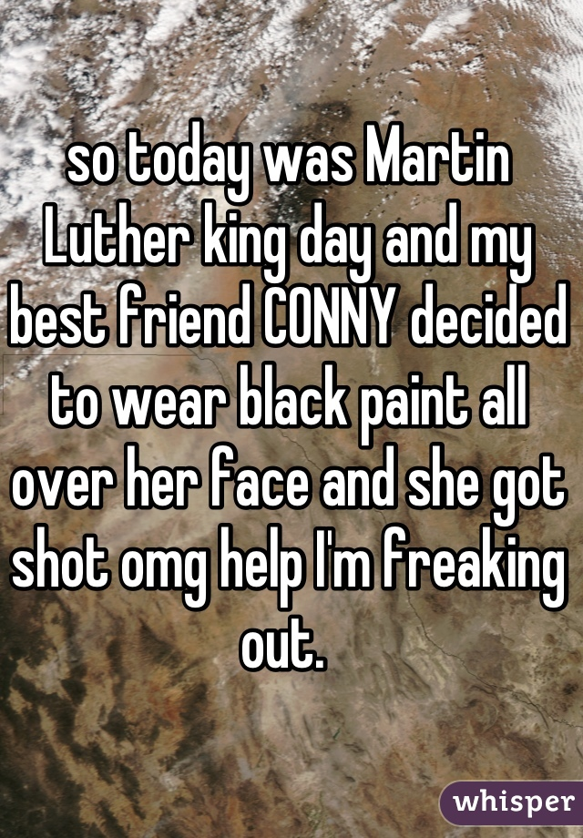 so today was Martin Luther king day and my best friend CONNY decided to wear black paint all over her face and she got shot omg help I'm freaking out.