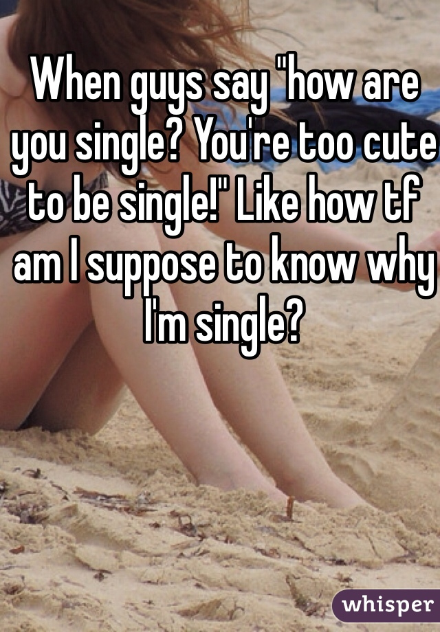 """When guys say """"how are you single? You're too cute to be single!"""" Like how tf am I suppose to know why I'm single?"""