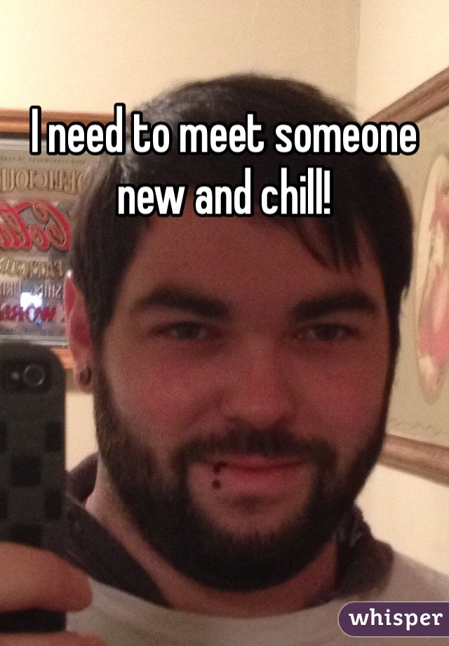 I need to meet someone new and chill!