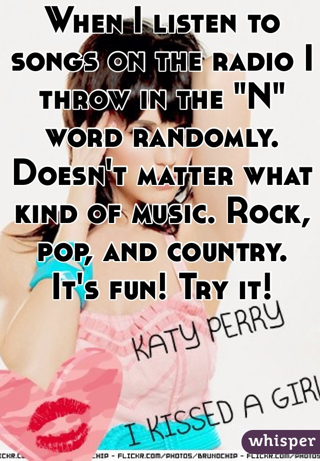 """When I listen to songs on the radio I throw in the """"N"""" word randomly. Doesn't matter what kind of music. Rock, pop, and country.  It's fun! Try it!"""