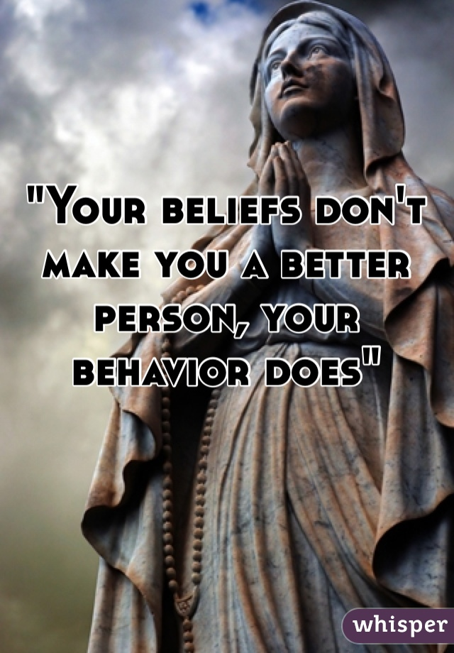 """Your beliefs don't make you a better person, your behavior does"""