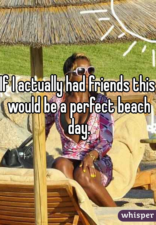 If I actually had friends this would be a perfect beach day.