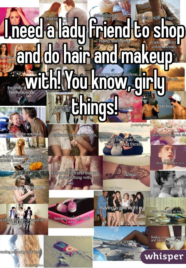 I need a lady friend to shop and do hair and makeup with! You know, girly things!