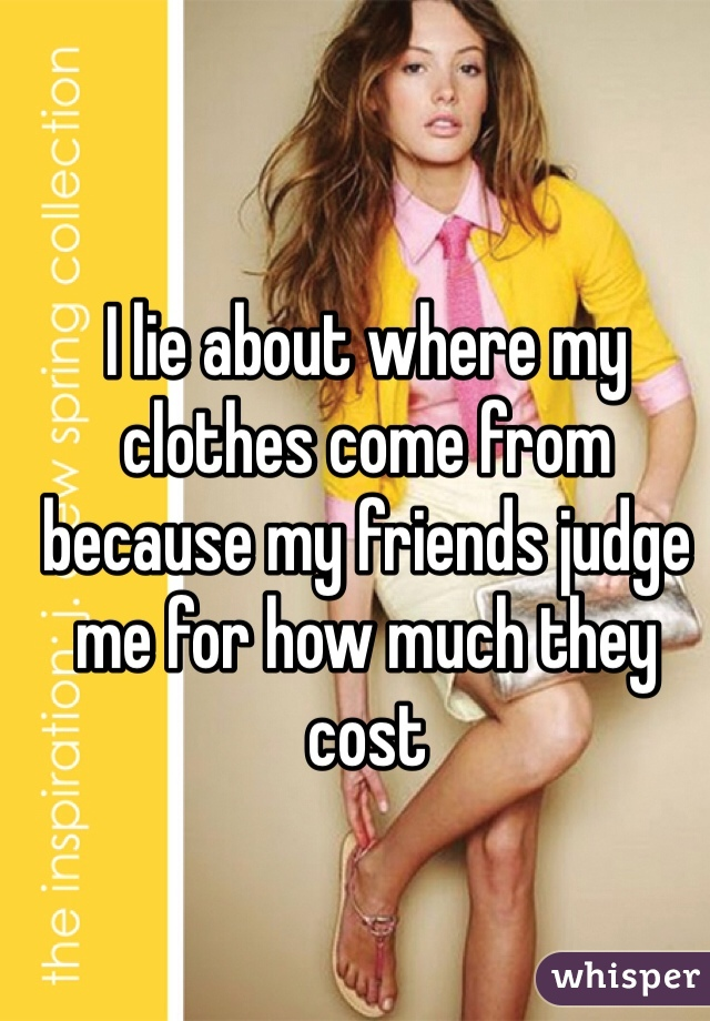 I lie about where my clothes come from because my friends judge me for how much they cost