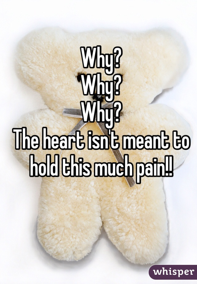 Why? Why? Why? The heart isn't meant to hold this much pain!!