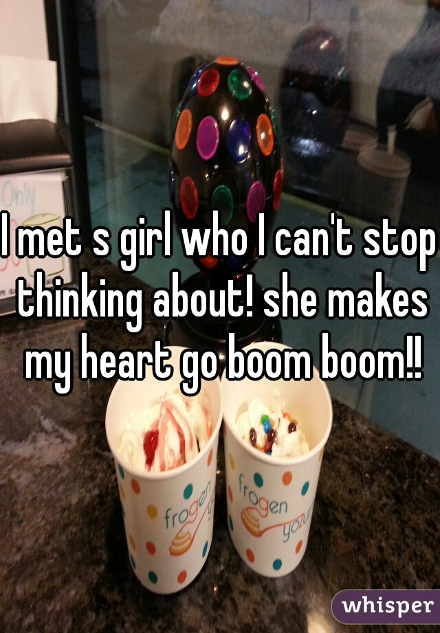 I met s girl who I can't stop thinking about! she makes my heart go boom boom!!
