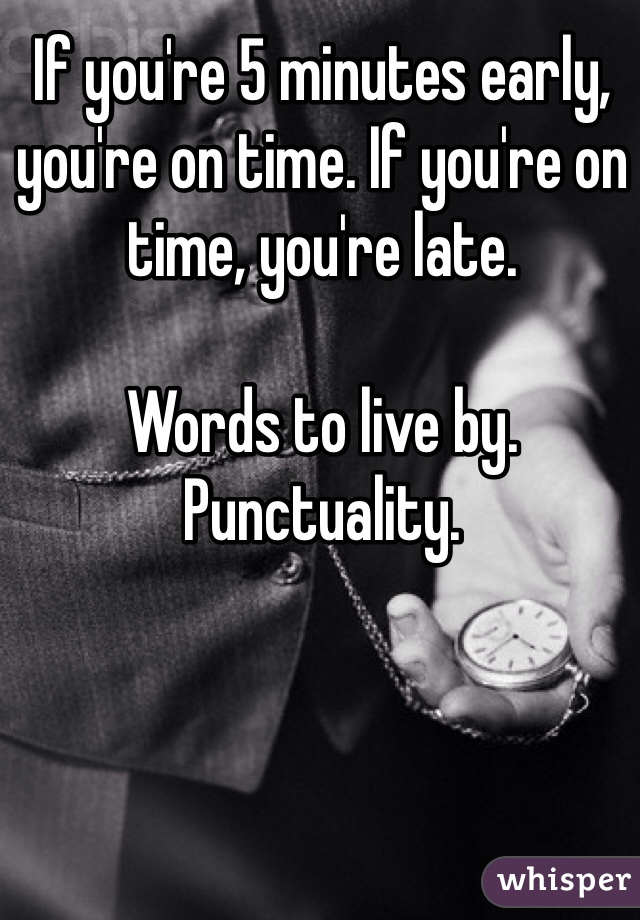 If you're 5 minutes early, you're on time. If you're on time, you're late.   Words to live by. Punctuality.