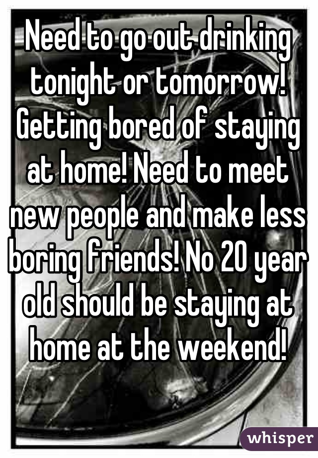 Need to go out drinking tonight or tomorrow! Getting bored of staying at home! Need to meet new people and make less boring friends! No 20 year old should be staying at home at the weekend!