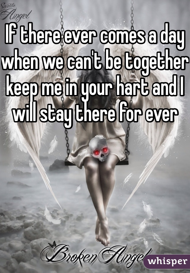 If there ever comes a day when we can't be together keep me in your hart and I will stay there for ever