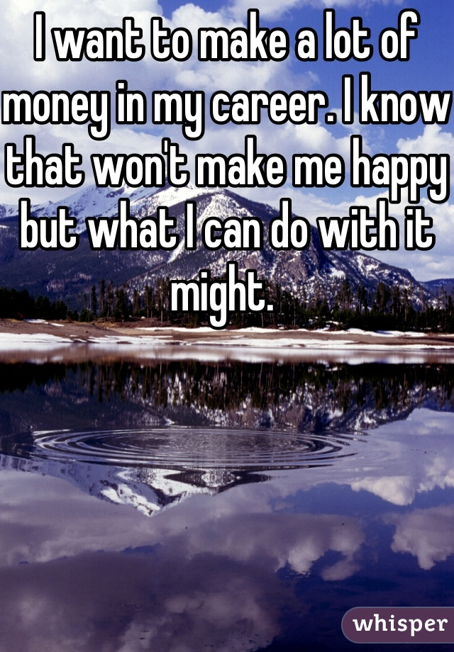 I want to make a lot of money in my career. I know that won't make me happy but what I can do with it might.
