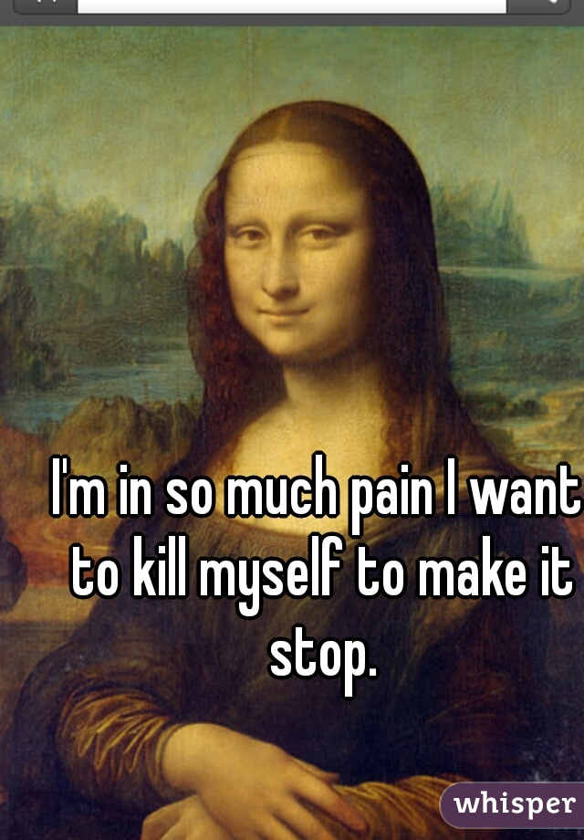 I'm in so much pain I want to kill myself to make it stop.