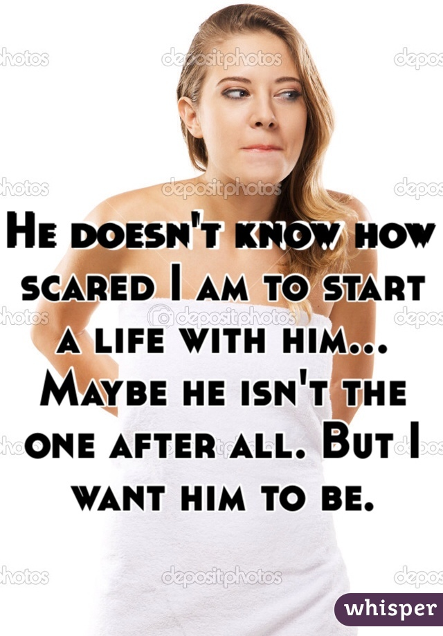 He doesn't know how scared I am to start a life with him... Maybe he isn't the one after all. But I want him to be.