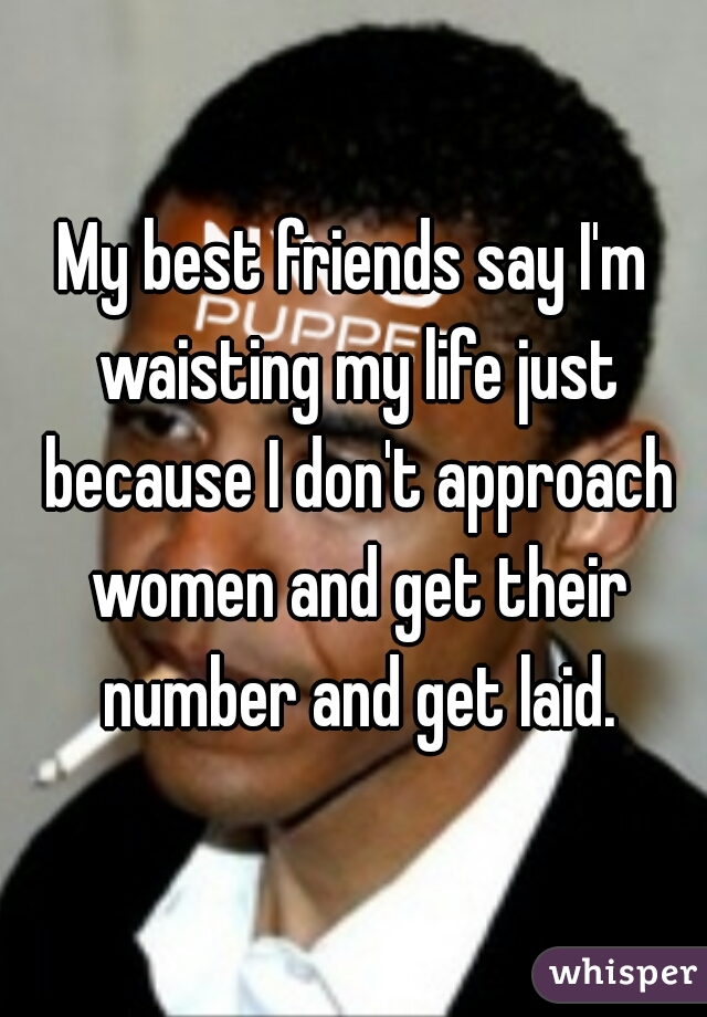 My best friends say I'm waisting my life just because I don't approach women and get their number and get laid.