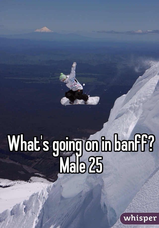 What's going on in banff? Male 25