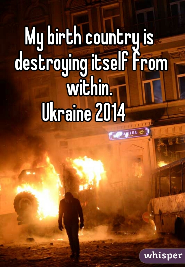 My birth country is destroying itself from within.    Ukraine 2014