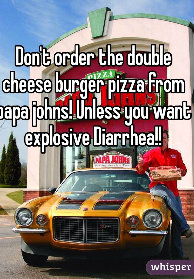 Don't order the double cheese burger pizza from papa johns! Unless you want explosive Diarrhea!!