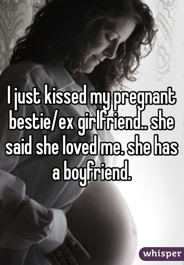 I just kissed my pregnant bestie/ex girlfriend.. she said she loved me. she has a boyfriend.