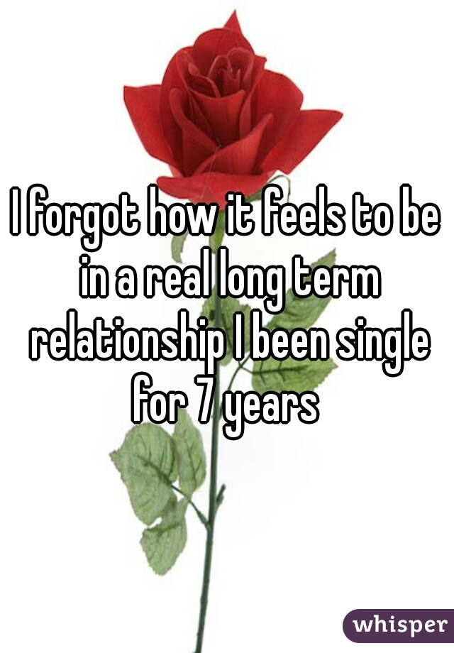 I forgot how it feels to be in a real long term relationship I been single for 7 years