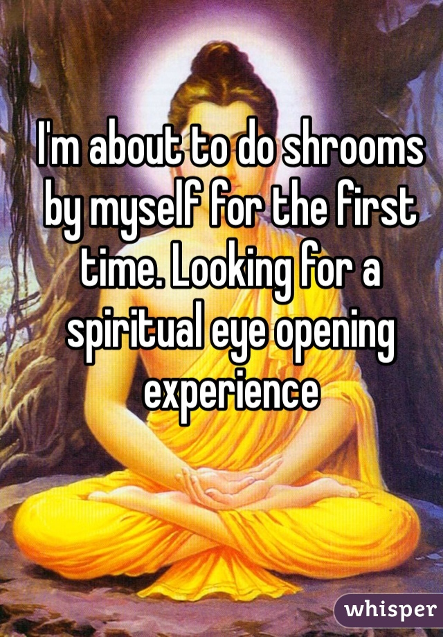 I'm about to do shrooms by myself for the first time. Looking for a spiritual eye opening experience