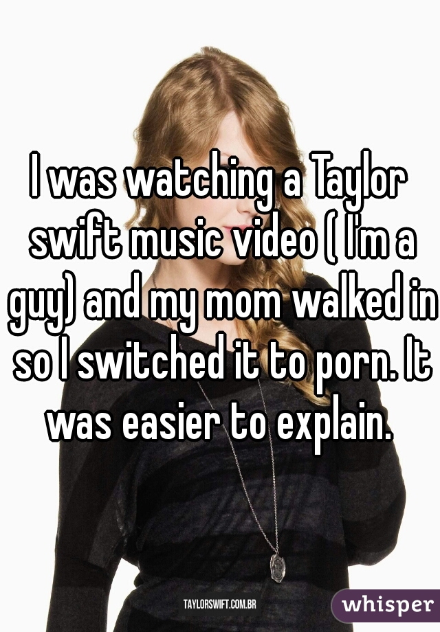 I was watching a Taylor swift music video ( I'm a guy) and my mom walked in so I switched it to porn. It was easier to explain.