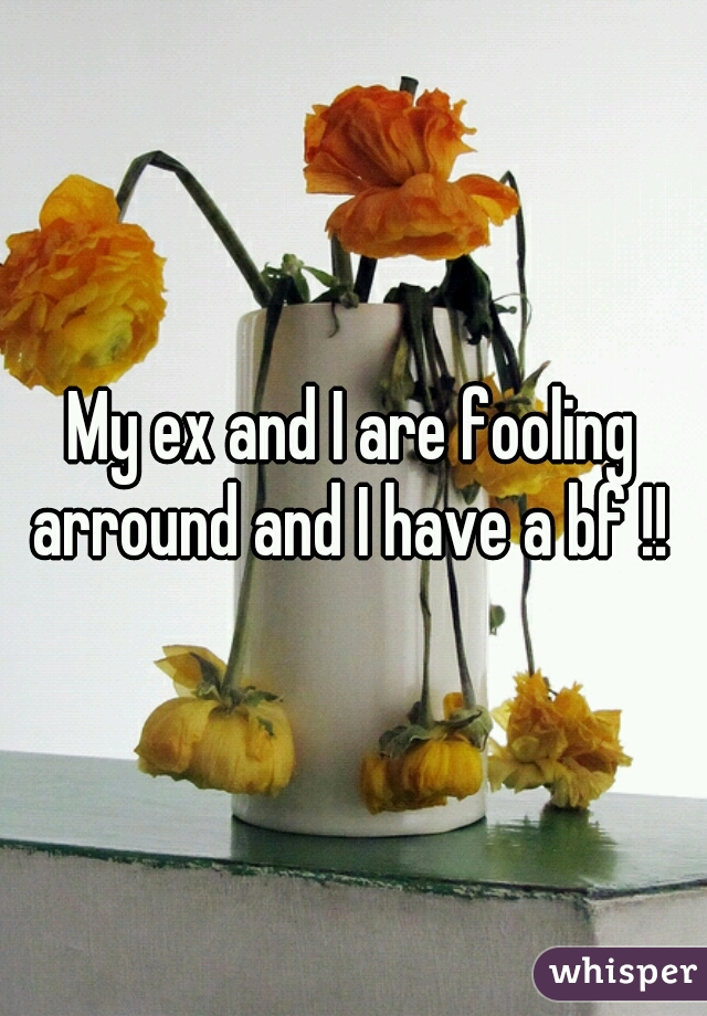 My ex and I are fooling arround and I have a bf !!