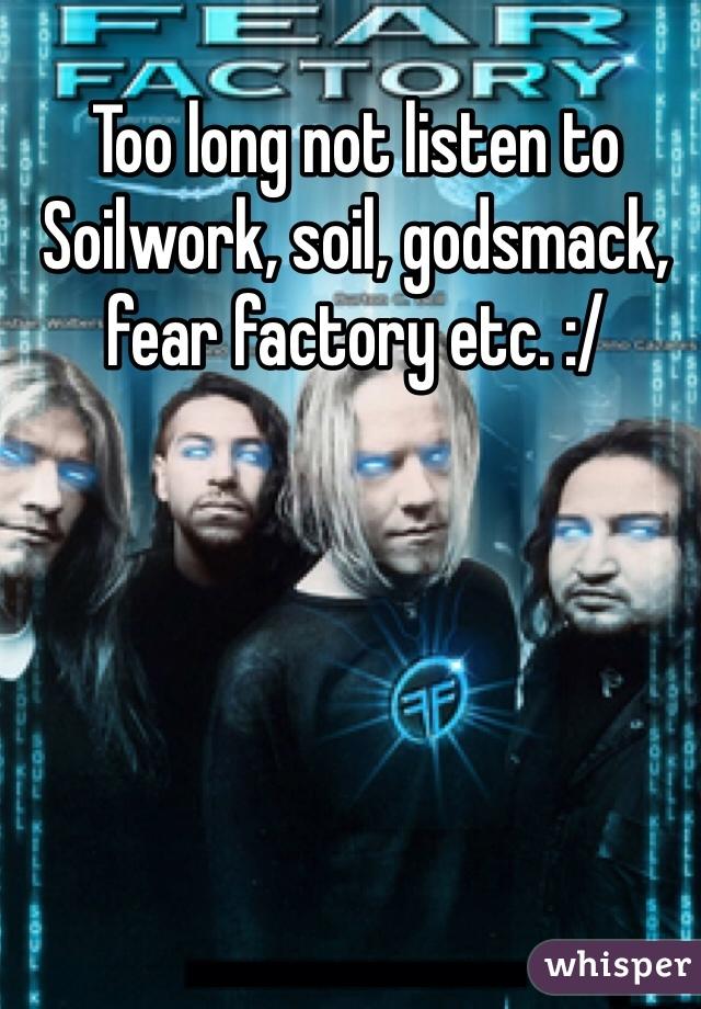 Too long not listen to Soilwork, soil, godsmack, fear factory etc. :/
